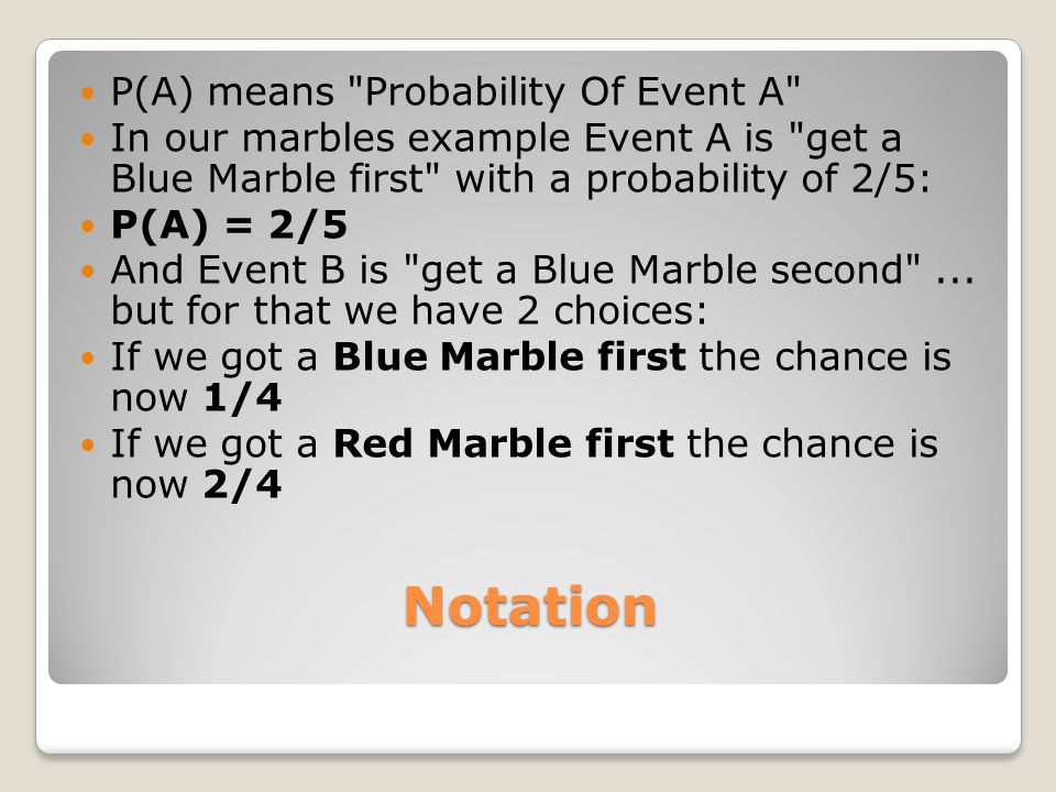 Notation P(A) means Probability Of Event A In our marbles example Event A is get a Blue Marble first with a probability of 2/5: P(A) = 2/5 And Event B is get a Blue Marble second ...