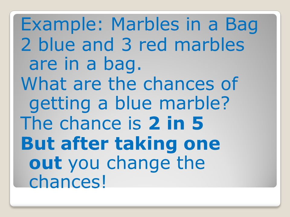 Example: Marbles in a Bag 2 blue and 3 red marbles are in a bag. What are the chances of getting a blue marble? The chance is 2 in 5 But after taking