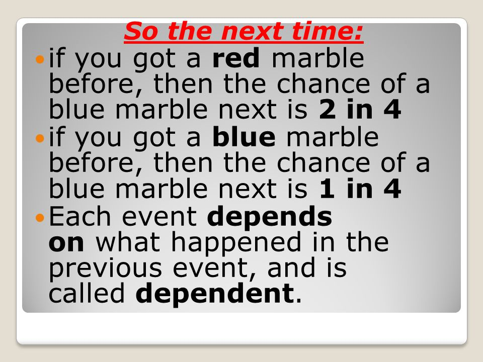 Replacement Note: if you had replaced the marbles in the bag each time, then the chances would not have changed and the events would be independent:independent With Replacement: the events are Independent (the chances don t change) Without Replacement: the events are Dependent (the chances change)