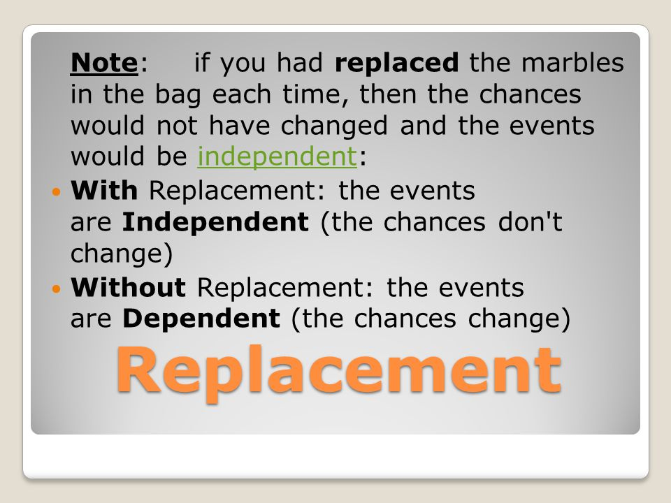 Replacement Note: if you had replaced the marbles in the bag each time, then the chances would not have changed and the events would be independent:in
