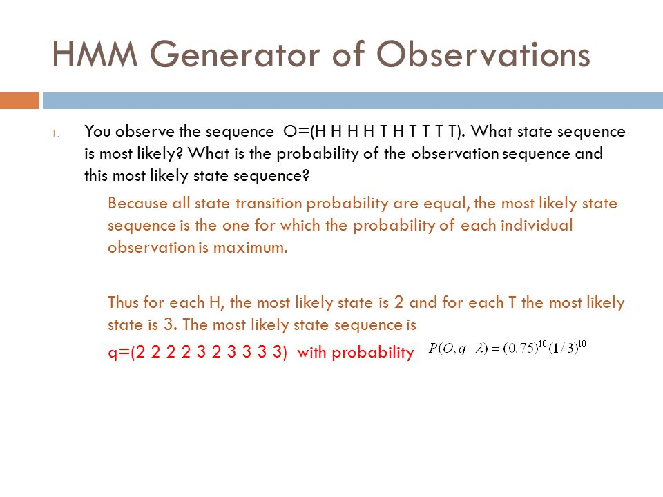 HMM Generator of Observations 1. You observe the sequence O=(H H H H T H T T T T).