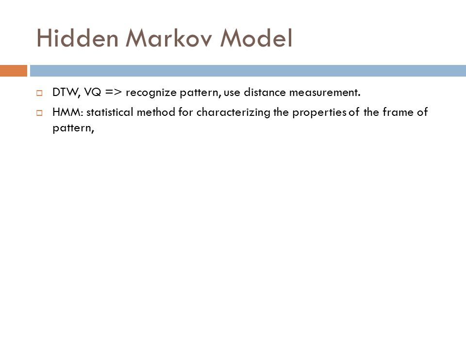 Hidden Markov Model  DTW, VQ => recognize pattern, use distance measurement.
