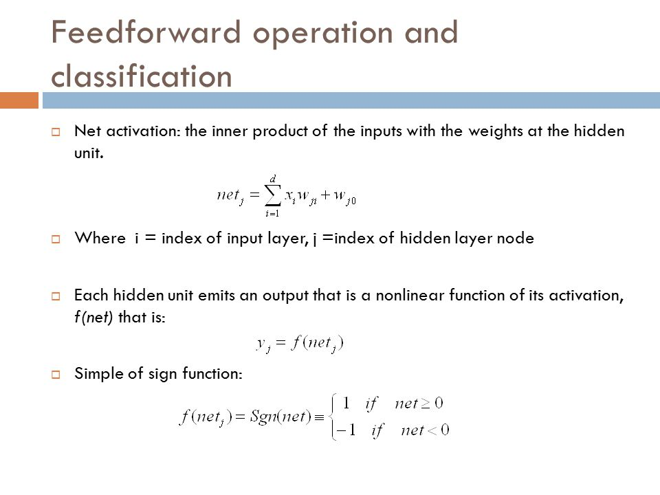 Feedforward operation and classification  Net activation: the inner product of the inputs with the weights at the hidden unit.