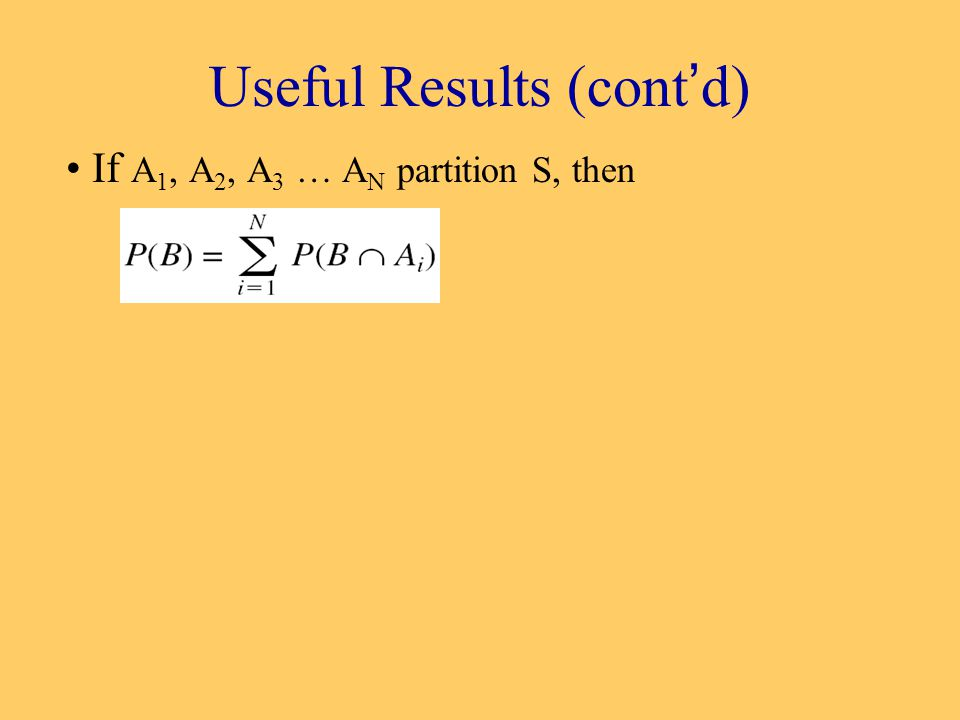 Useful Results (cont'd) If A 1, A 2, A 3 … A N partition S, then