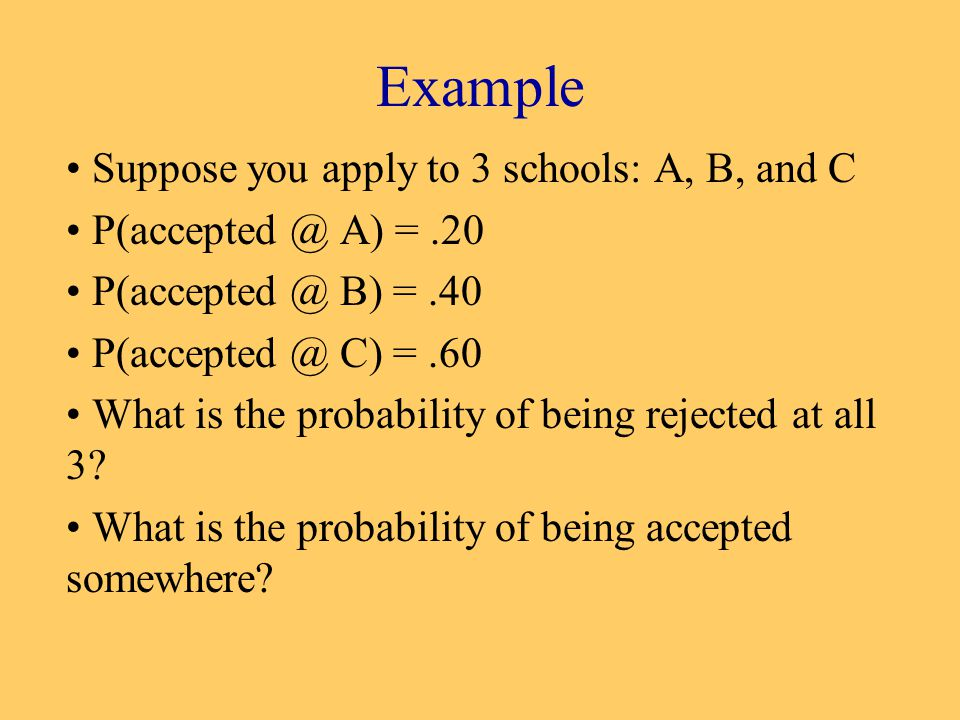 Example Suppose you apply to 3 schools: A, B, and C P(accepted @ A) =.20 P(accepted @ B) =.40 P(accepted @ C) =.60 What is the probability of being rejected at all 3.