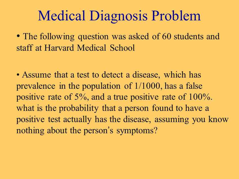 Medical Diagnosis Problem The following question was asked of 60 students and staff at Harvard Medical School Assume that a test to detect a disease, which has prevalence in the population of 1/1000, has a false positive rate of 5%, and a true positive rate of 100%.