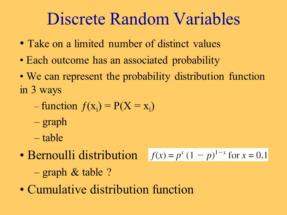 Discrete Random Variables Take on a limited number of distinct values Each outcome has an associated probability We can represent the probability distribution function in 3 ways – function ƒ(x i ) = P(X = x i ) – graph – table Bernoulli distribution – graph & table .