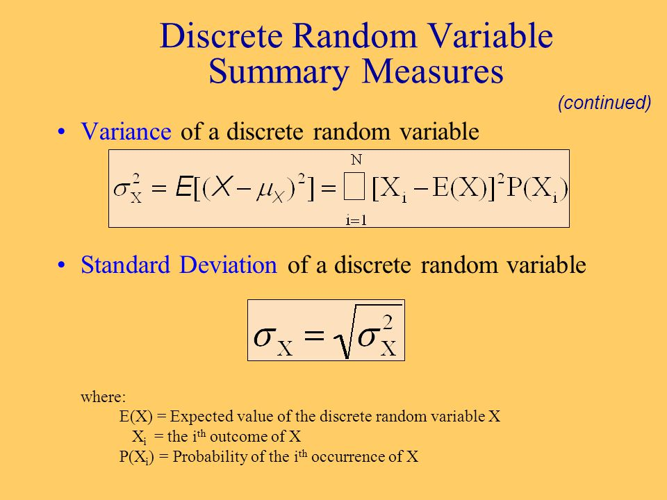 Variance of a discrete random variable Standard Deviation of a discrete random variable where: E(X) = Expected value of the discrete random variable X X i = the i th outcome of X P(X i ) = Probability of the i th occurrence of X Discrete Random Variable Summary Measures (continued)