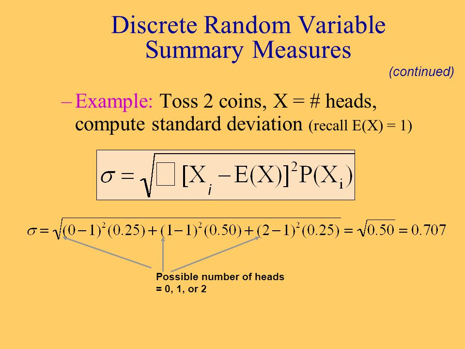 –Example: Toss 2 coins, X = # heads, compute standard deviation (recall E(X) = 1) Discrete Random Variable Summary Measures (continued) Possible number of heads = 0, 1, or 2