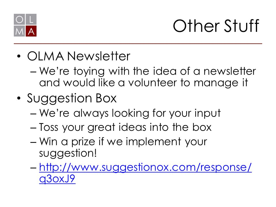 Other Stuff OLMA Newsletter – We're toying with the idea of a newsletter and would like a volunteer to manage it Suggestion Box – We're always looking