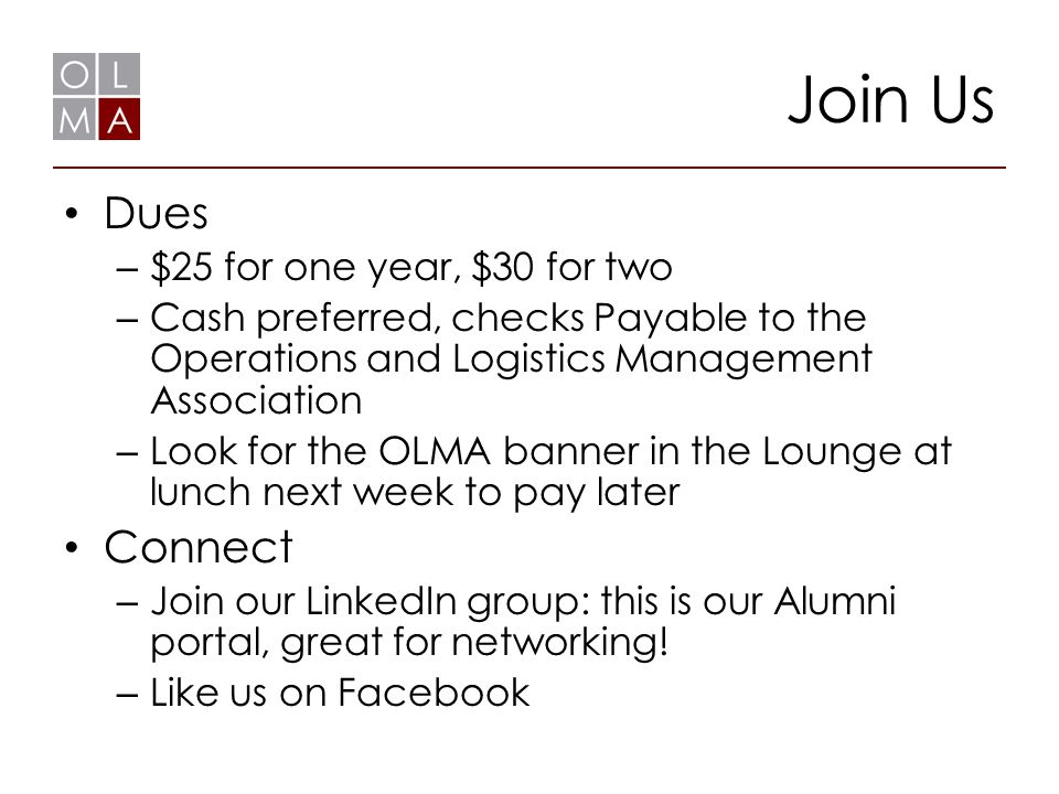 Join Us Dues – $25 for one year, $30 for two – Cash preferred, checks Payable to the Operations and Logistics Management Association – Look for the OLMA banner in the Lounge at lunch next week to pay later Connect – Join our LinkedIn group: this is our Alumni portal, great for networking.
