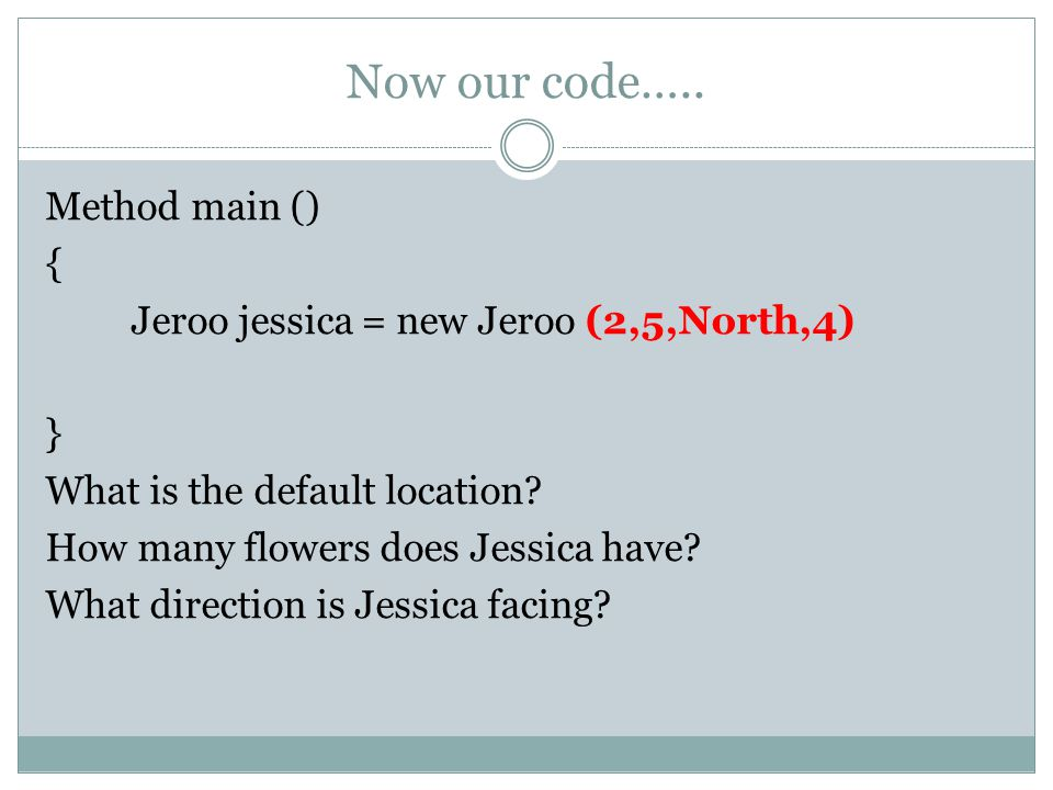 Now our code….. Method main () { Jeroo jessica = new Jeroo (2,5,North,4) } What is the default location? How many flowers does Jessica have? What dire