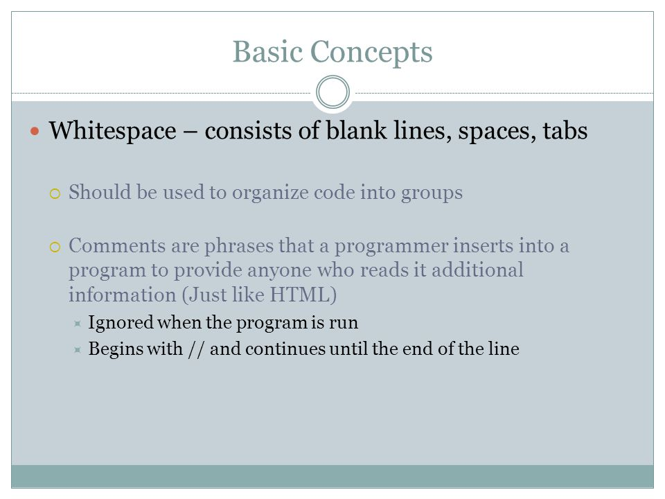 Basic Concepts Whitespace – consists of blank lines, spaces, tabs  Should be used to organize code into groups  Comments are phrases that a programmer inserts into a program to provide anyone who reads it additional information (Just like HTML)  Ignored when the program is run  Begins with // and continues until the end of the line