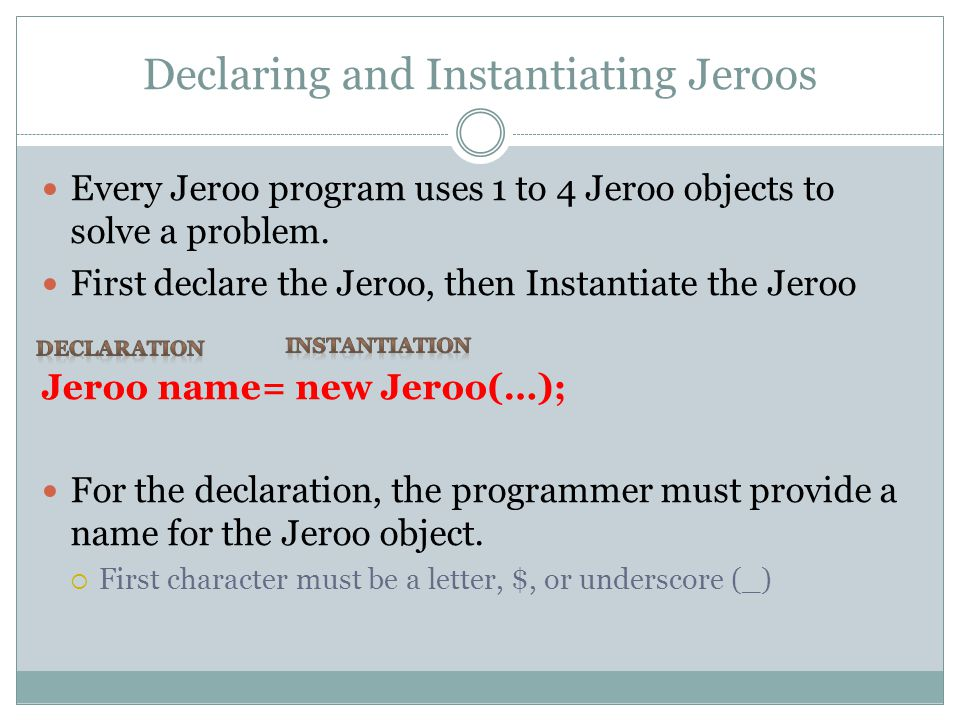 Declaring and Instantiating Jeroos Every Jeroo program uses 1 to 4 Jeroo objects to solve a problem.