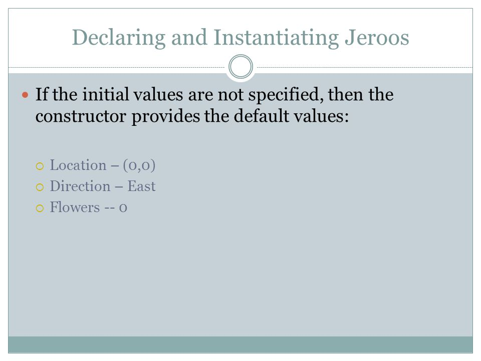Declaring and Instantiating Jeroos If the initial values are not specified, then the constructor provides the default values:  Location – (0,0)  Direction – East  Flowers -- 0