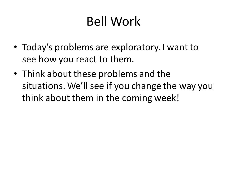 Bell Work Today's problems are exploratory. I want to see how you react to them.