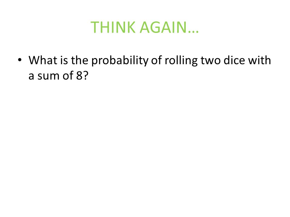 THINK AGAIN… What is the probability of rolling two dice with a sum of 8