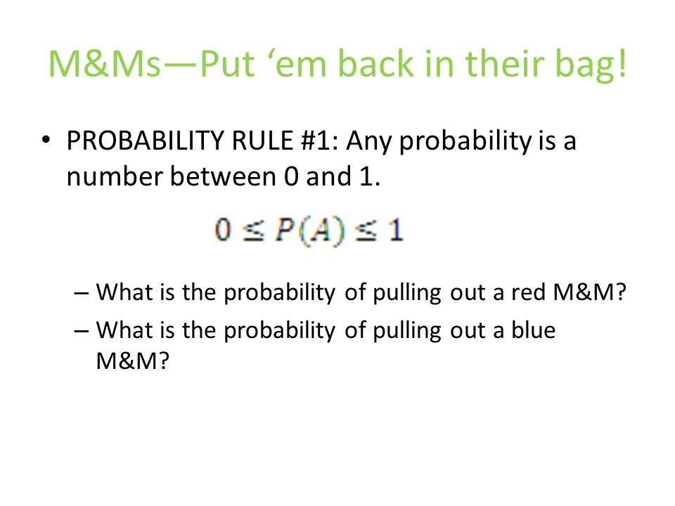 M&Ms—Put 'em back in their bag. PROBABILITY RULE #1: Any probability is a number between 0 and 1.