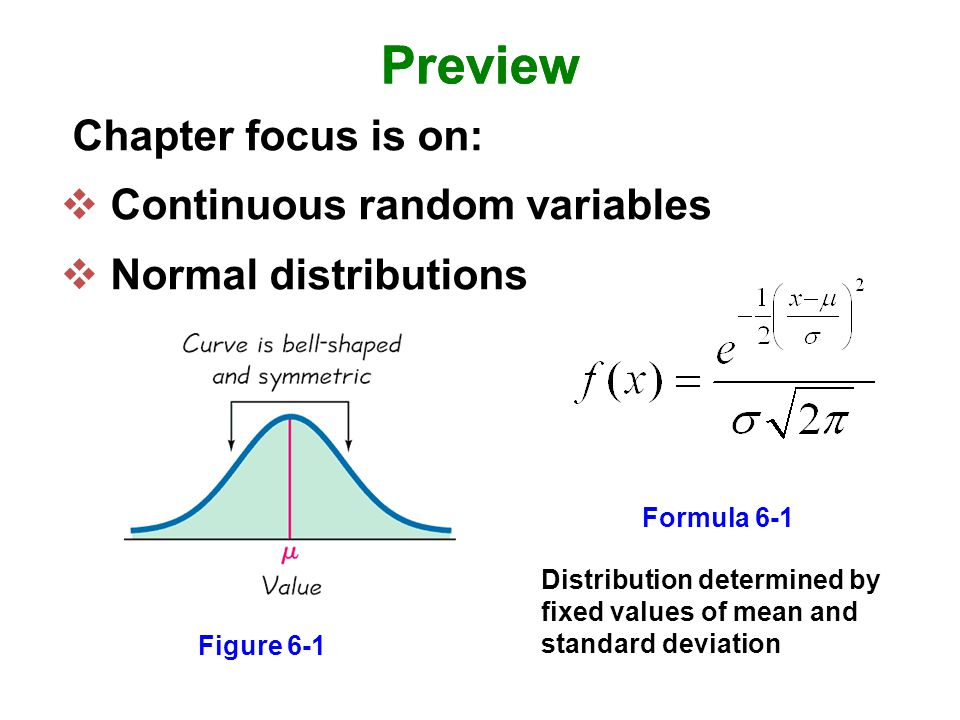 Preview Chapter focus is on:  Continuous random variables  Normal distributions Preview Figure 6-1 Formula 6-1 Distribution determined by fixed values of mean and standard deviation