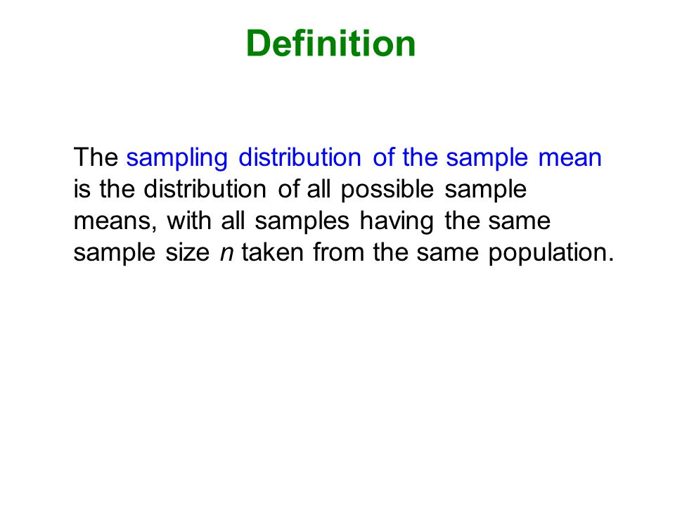 Definition The sampling distribution of the sample mean is the distribution of all possible sample means, with all samples having the same sample size n taken from the same population.