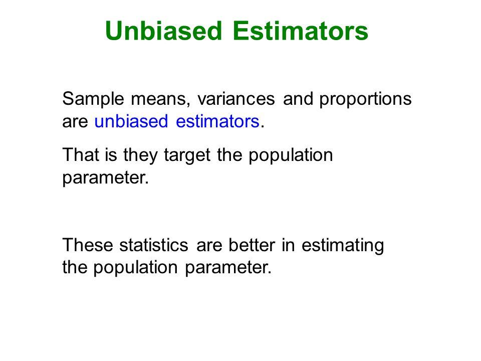 Unbiased Estimators Sample means, variances and proportions are unbiased estimators.