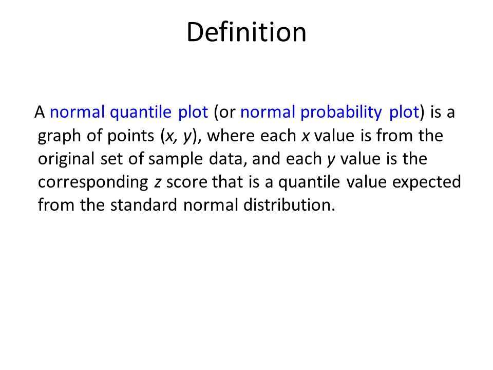Definition A normal quantile plot (or normal probability plot) is a graph of points (x, y), where each x value is from the original set of sample data, and each y value is the corresponding z score that is a quantile value expected from the standard normal distribution.