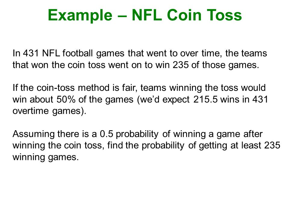 In 431 NFL football games that went to over time, the teams that won the coin toss went on to win 235 of those games.