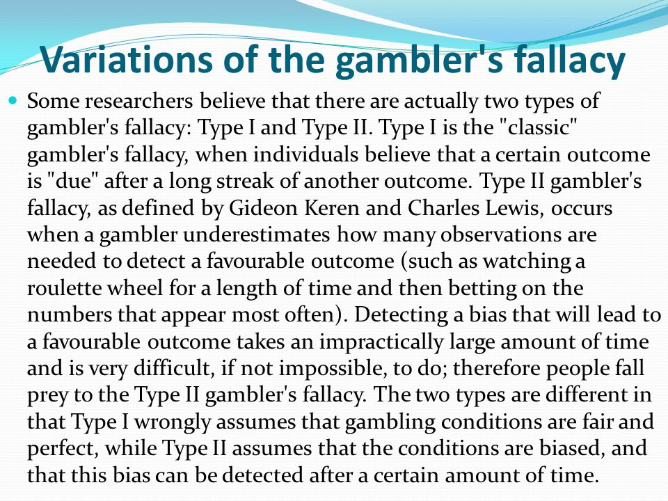 Psychology behind the fallacy The gambler's fallacy can majorly be attributed to the mistaken belief that gambling (or even chance itself) is a fair p