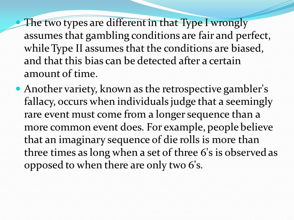 Variations of the gambler's fallacy Some researchers believe that there are actually two types of gambler's fallacy: Type I and Type II. Type I is the