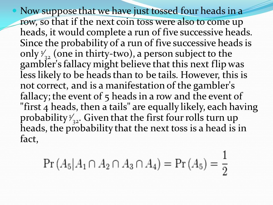 Now suppose that we have just tossed four heads in a row, so that if the next coin toss were also to come up heads, it would complete a run of five successive heads.