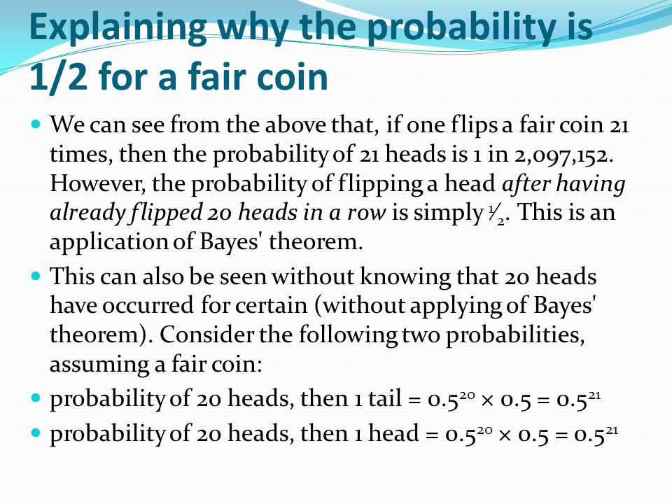 Explaining why the probability is 1/2 for a fair coin We can see from the above that, if one flips a fair coin 21 times, then the probability of 21 heads is 1 in 2,097,152.