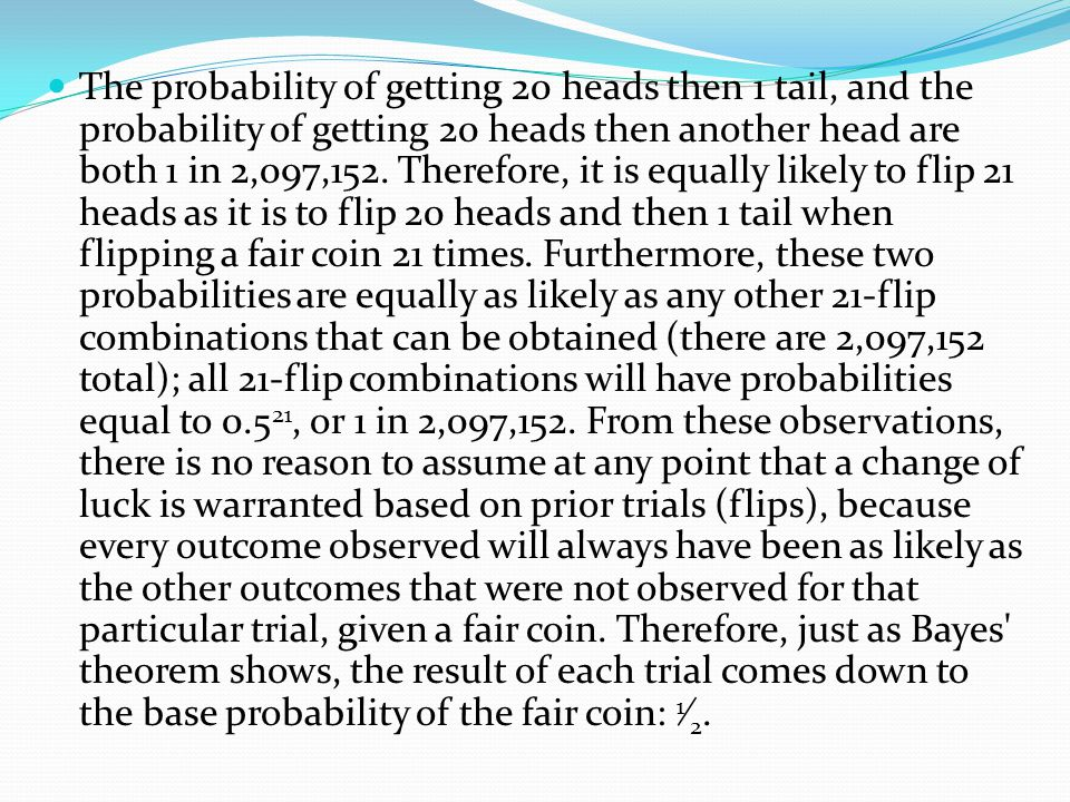 Explaining why the probability is 1/2 for a fair coin We can see from the above that, if one flips a fair coin 21 times, then the probability of 21 he