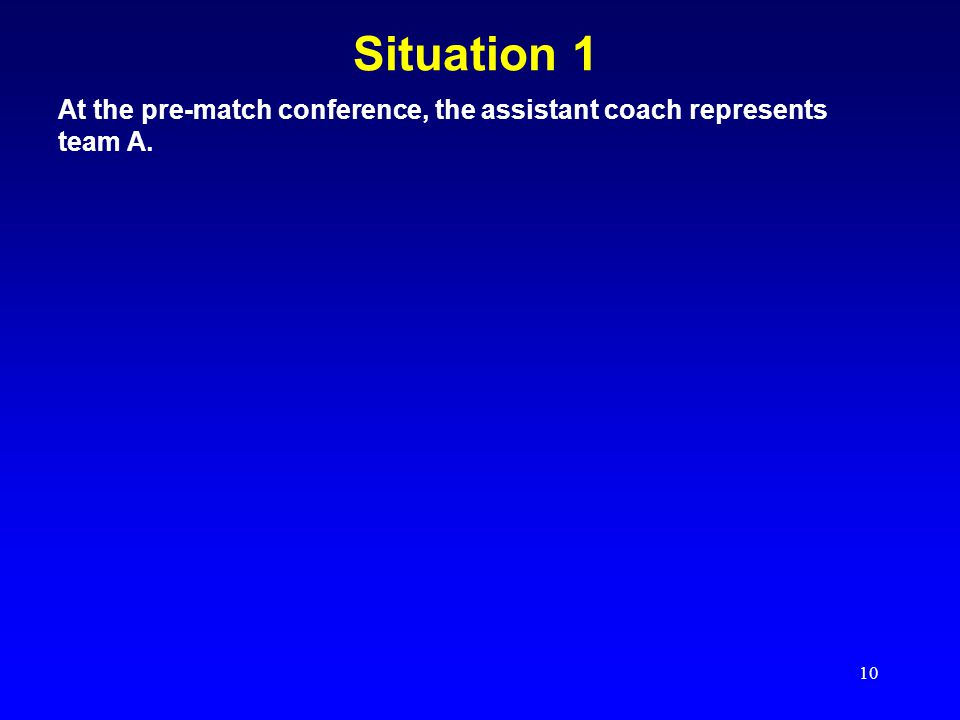 10 Situation 1 At the pre-match conference, the assistant coach represents team A.