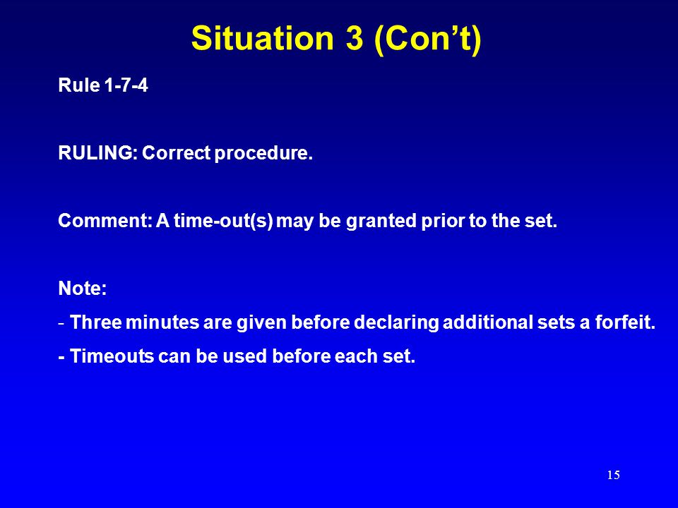 15 Situation 3 (Con't) Rule 1-7-4 RULING: Correct procedure. Comment: A time-out(s) may be granted prior to the set. Note: - Three minutes are given b