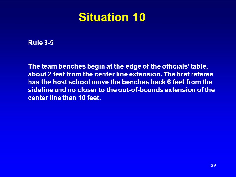 39 Situation 10 Rule 3-5 The team benches begin at the edge of the officials' table, about 2 feet from the center line extension. The first referee ha
