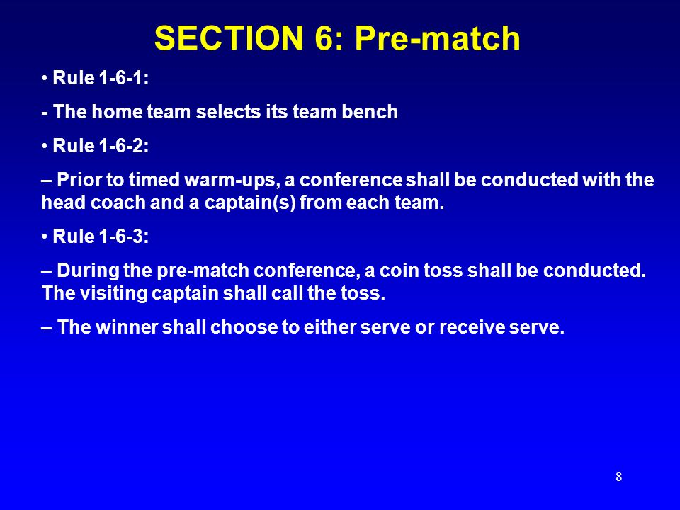8 SECTION 6: Pre-match Rule 1-6-1: - The home team selects its team bench Rule 1-6-2: – Prior to timed warm-ups, a conference shall be conducted with