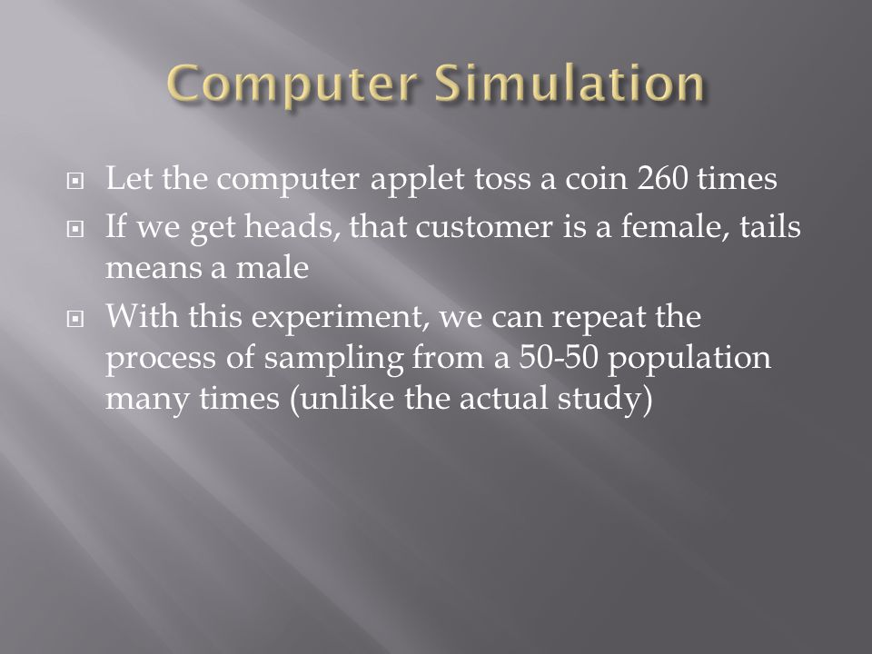  Let the computer applet toss a coin 260 times  If we get heads, that customer is a female, tails means a male  With this experiment, we can repeat the process of sampling from a 50-50 population many times (unlike the actual study)