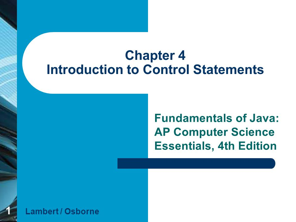 1 Chapter 4 Introduction to Control Statements Fundamentals of Java: AP Computer Science Essentials, 4th Edition Lambert / Osborne