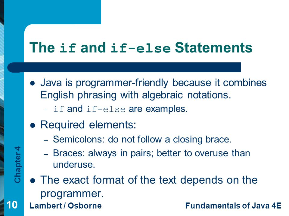 Chapter 4 Lambert / OsborneFundamentals of Java 4E 10 The if and if-else Statements Java is programmer-friendly because it combines English phrasing w