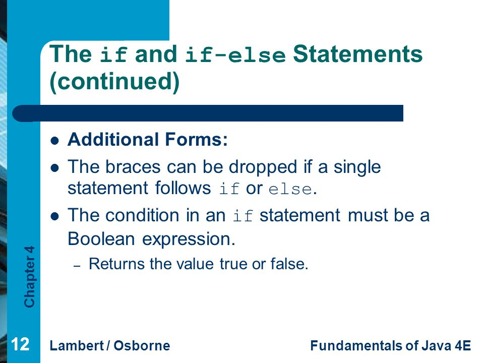 Chapter 4 Lambert / OsborneFundamentals of Java 4E 12 The if and if-else Statements (continued) Additional Forms: The braces can be dropped if a singl