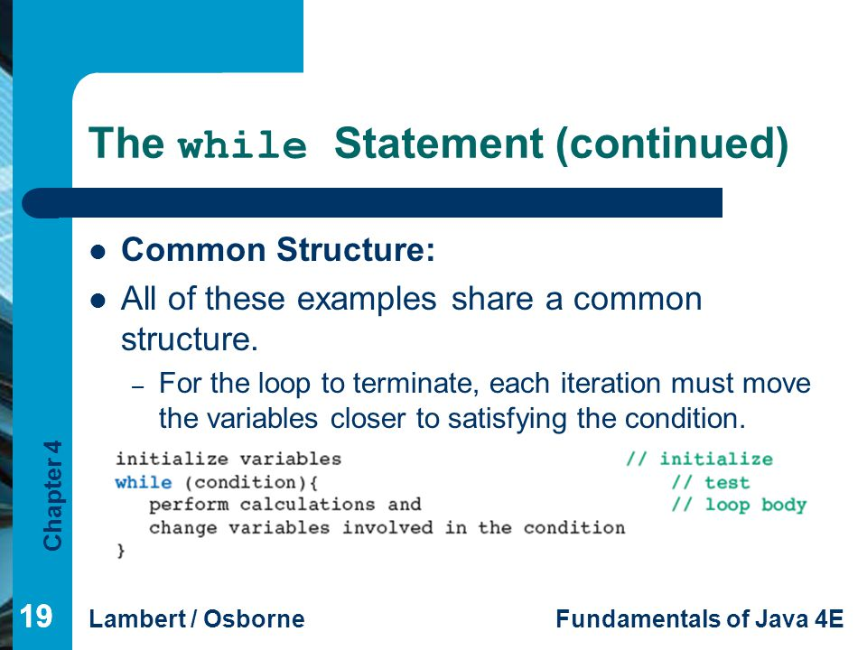 Chapter 4 Lambert / OsborneFundamentals of Java 4E 19 The while Statement (continued) Common Structure: All of these examples share a common structure