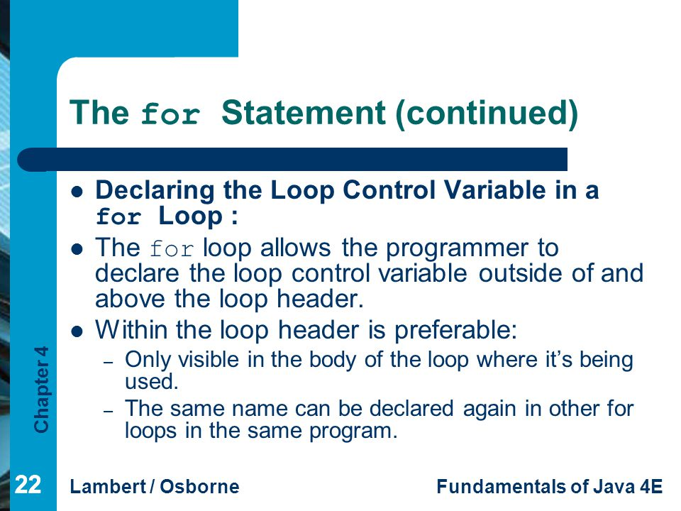 Chapter 4 Lambert / OsborneFundamentals of Java 4E 22 The for Statement (continued) Declaring the Loop Control Variable in a for Loop : The for loop a
