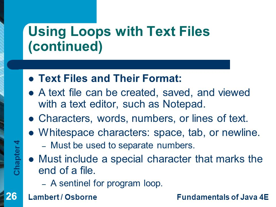 Chapter 4 Lambert / OsborneFundamentals of Java 4E 26 Using Loops with Text Files (continued) Text Files and Their Format: A text file can be created,