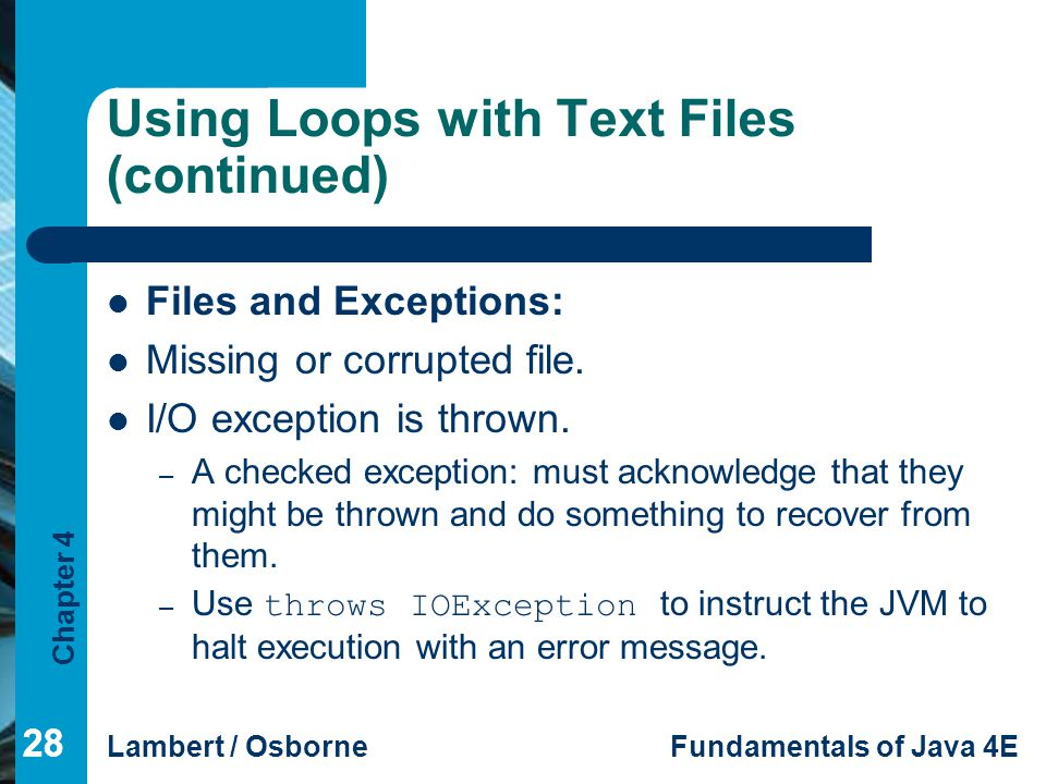Chapter 4 Lambert / OsborneFundamentals of Java 4E 28 Using Loops with Text Files (continued) Files and Exceptions: Missing or corrupted file. I/O exc