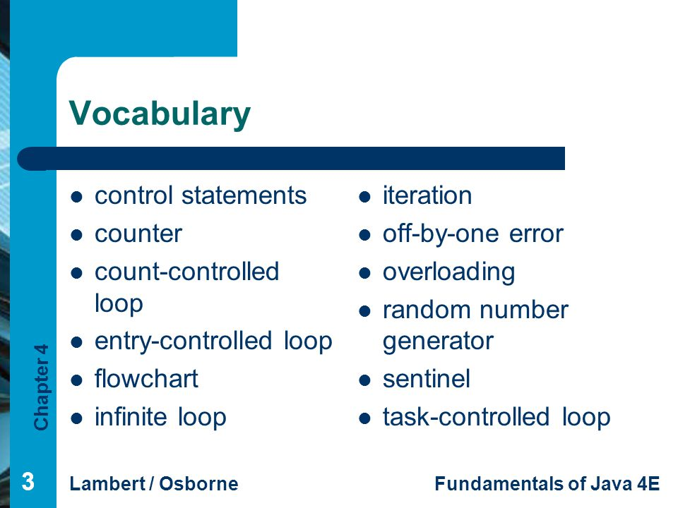 Chapter 4 Lambert / OsborneFundamentals of Java 4E 333 Vocabulary control statements counter count-controlled loop entry-controlled loop flowchart inf