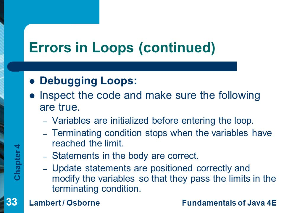 Chapter 4 Lambert / OsborneFundamentals of Java 4E 33 Errors in Loops (continued) Debugging Loops: Inspect the code and make sure the following are tr
