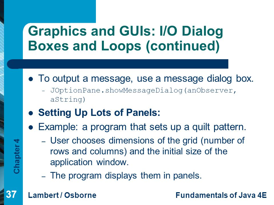 Chapter 4 Lambert / OsborneFundamentals of Java 4E 37 Graphics and GUIs: I/O Dialog Boxes and Loops (continued) To output a message, use a message dia