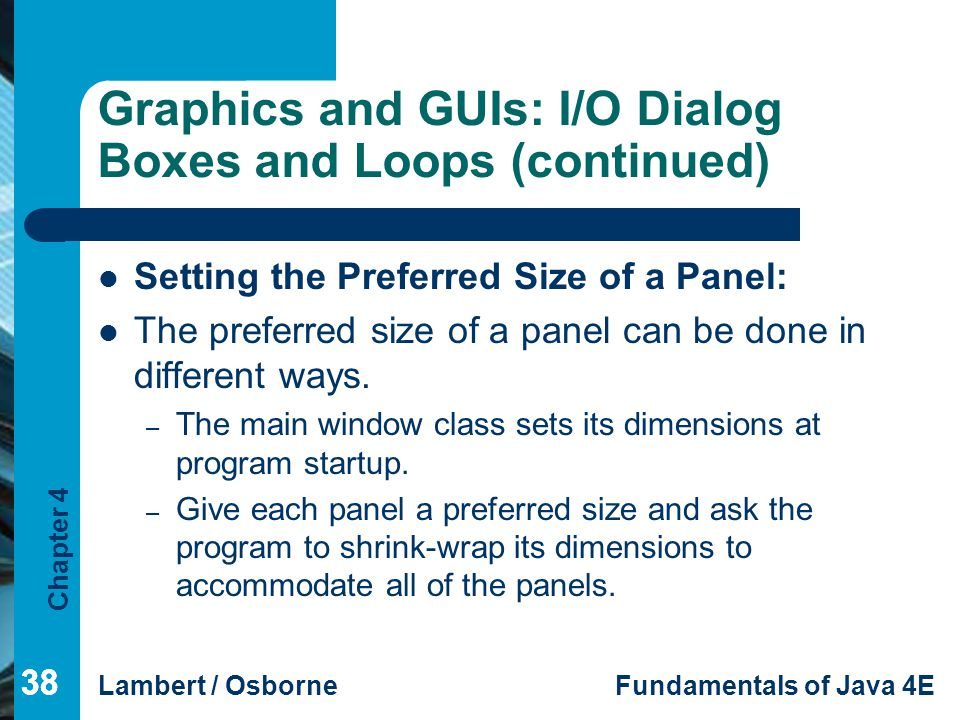 Chapter 4 Lambert / OsborneFundamentals of Java 4E 38 Graphics and GUIs: I/O Dialog Boxes and Loops (continued) Setting the Preferred Size of a Panel: