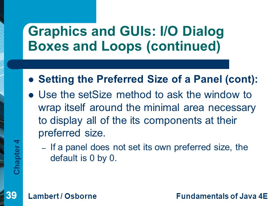 Chapter 4 Lambert / OsborneFundamentals of Java 4E 39 Graphics and GUIs: I/O Dialog Boxes and Loops (continued) Setting the Preferred Size of a Panel