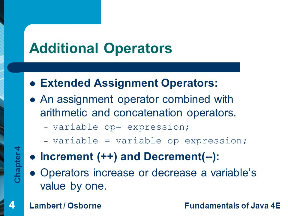 Chapter 4 Lambert / OsborneFundamentals of Java 4E 444 Additional Operators Extended Assignment Operators: An assignment operator combined with arithmetic and concatenation operators.